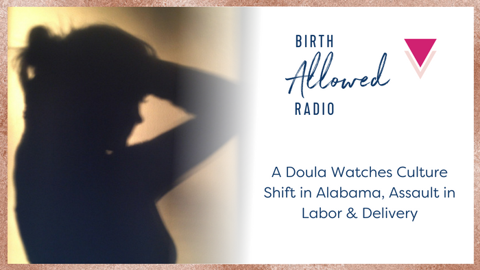 Ep. 5 – A Doula Watches Culture Shift in Alabama, Assault in Labor & Delivery