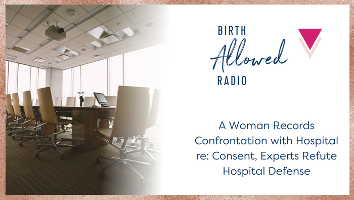 Ep. 8 – Woman Records Confrontation with Hospital re: Consent, Experts Refute Hospital Defense